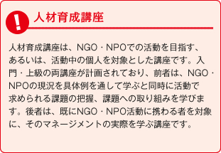 人材育成講座 人材育成講座は、NGO・NPOでの活動を目指す、あるいは、活動中の個人を対象とした講座です。入門・上級の両講座が計画されており、前者は、NGO・NPOの現況を具体例を通して学ぶと同時に活動で求められる課題の把握、課題への取り組みを学びます。後者は、既にNGO・NPO活動に携わる者を対象に、そのマネージメントの実際を学ぶ講座です。